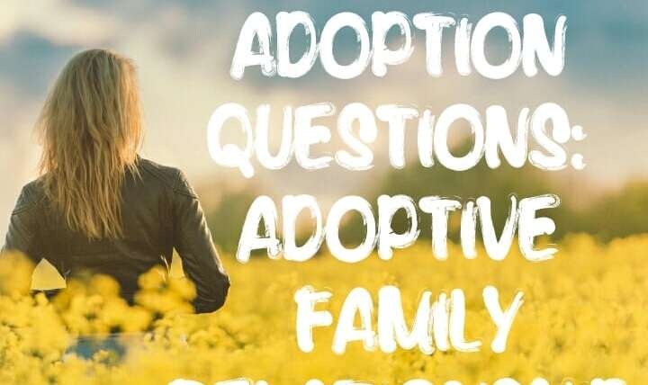 DIFFICULT ADOPTION QUESTIONS: ADOPTIVE FAMILY RELATIONSHIP