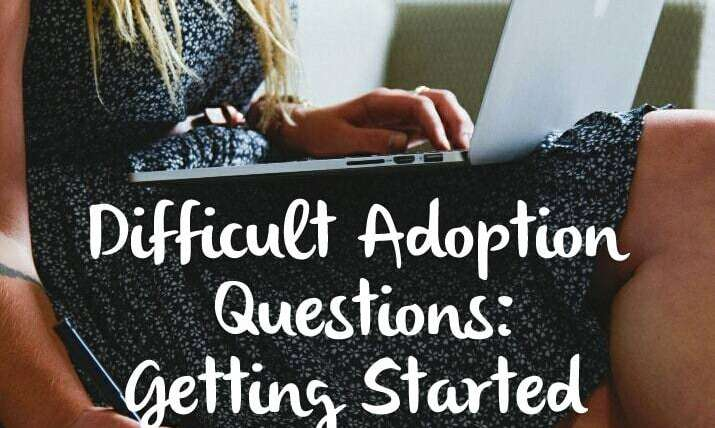DIFFICULT ADOPTION QUESTIONS: GETTING STARTED