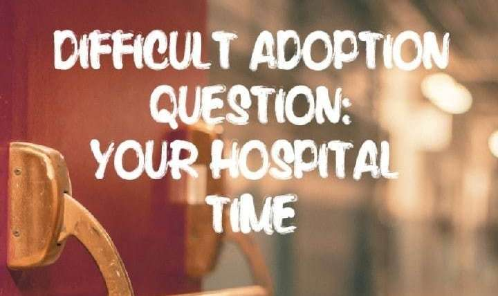 DIFFICULT ADOPTION QUESTIONS:YOUR HOSPITAL TIME