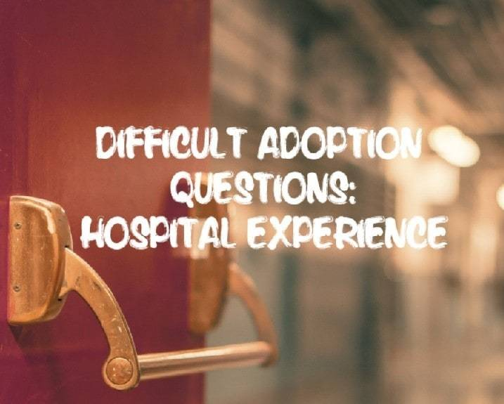 DIFFICULT ADOPTION QUESTIONS: HOSPITAL EXPERIENCE